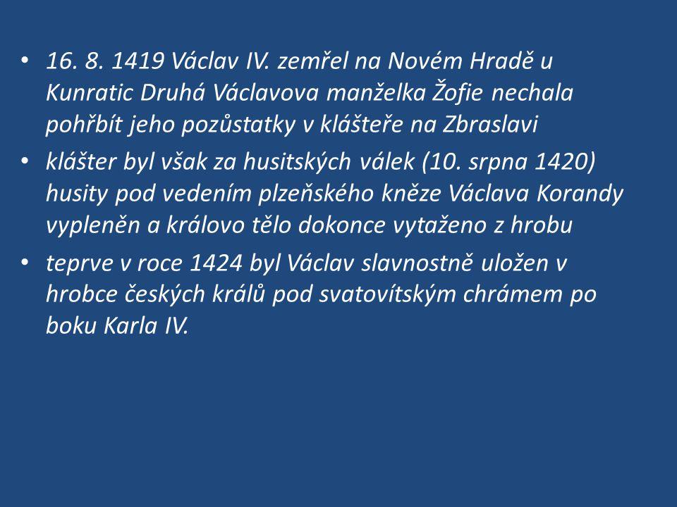16. 8. 1419 Václav IV. zemřel na Novém Hradě u Kunratic Druhá Václavova manželka Žofie nechala pohřbít jeho pozůstatky v klášteře na Zbraslavi