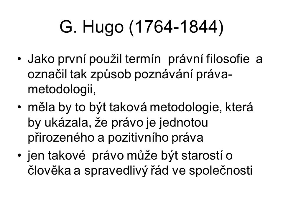 G. Hugo (1764-1844) Jako první použil termín právní filosofie a označil tak způsob poznávání práva- metodologii,