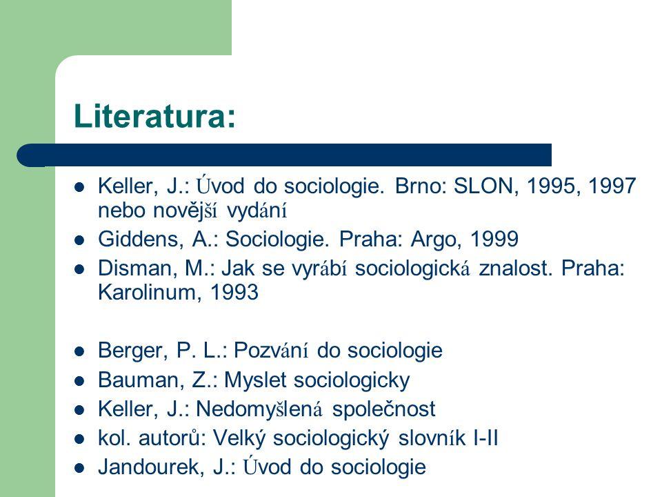 Literatura: Keller, J.: Úvod do sociologie. Brno: SLON, 1995, 1997 nebo novější vydání. Giddens, A.: Sociologie. Praha: Argo, 1999.