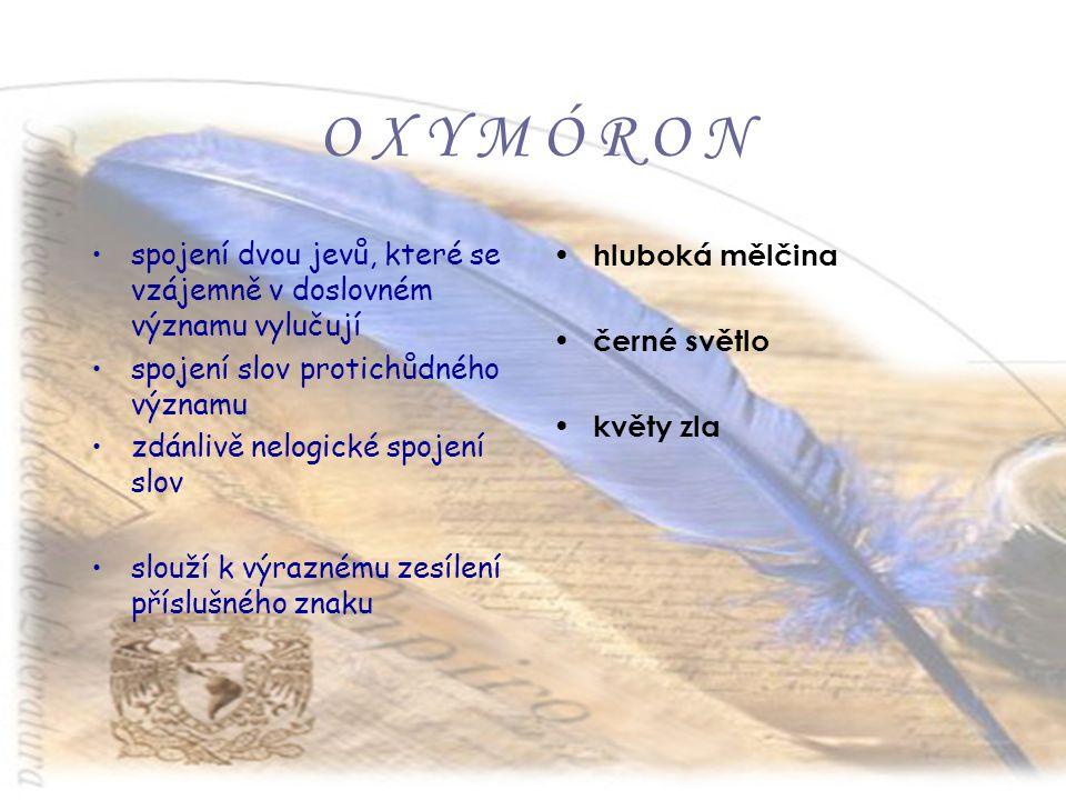 O X Y M Ó R O N spojení dvou jevů, které se vzájemně v doslovném významu vylučují. spojení slov protichůdného významu.