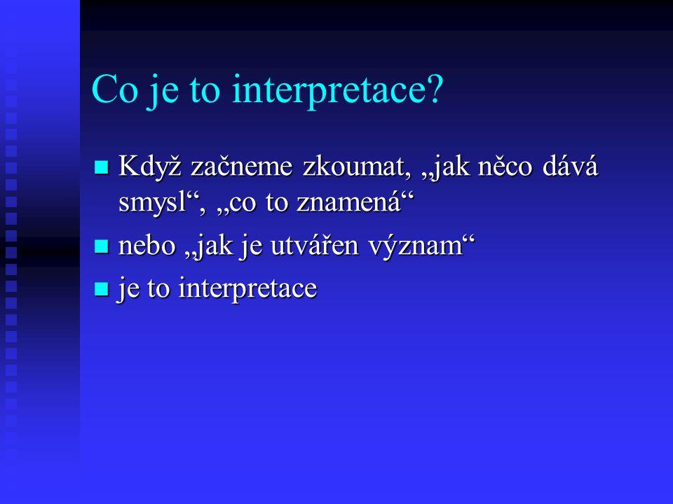 """Co je to interpretace Když začneme zkoumat, """"jak něco dává smysl , """"co to znamená nebo """"jak je utvářen význam"""