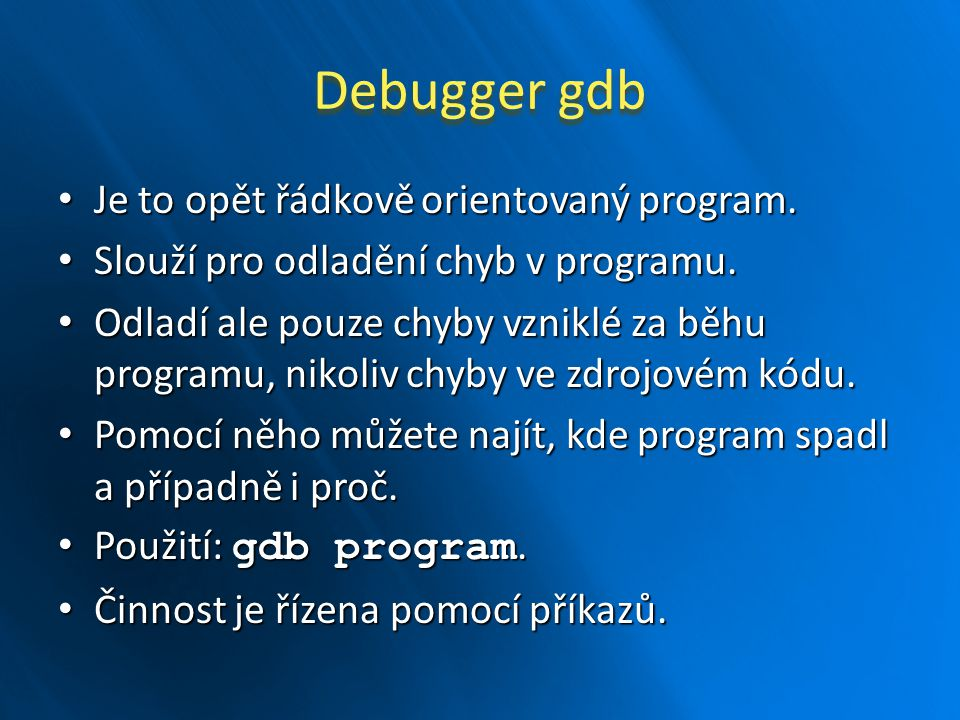 Debugger gdb Je to opět řádkově orientovaný program.