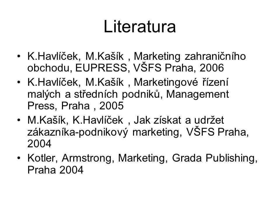 Literatura K.Havlíček, M.Kašík , Marketing zahraničního obchodu, EUPRESS, VŠFS Praha, 2006.