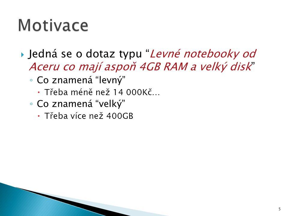 Motivace Jedná se o dotaz typu Levné notebooky od Aceru co mají aspoň 4GB RAM a velký disk Co znamená levný