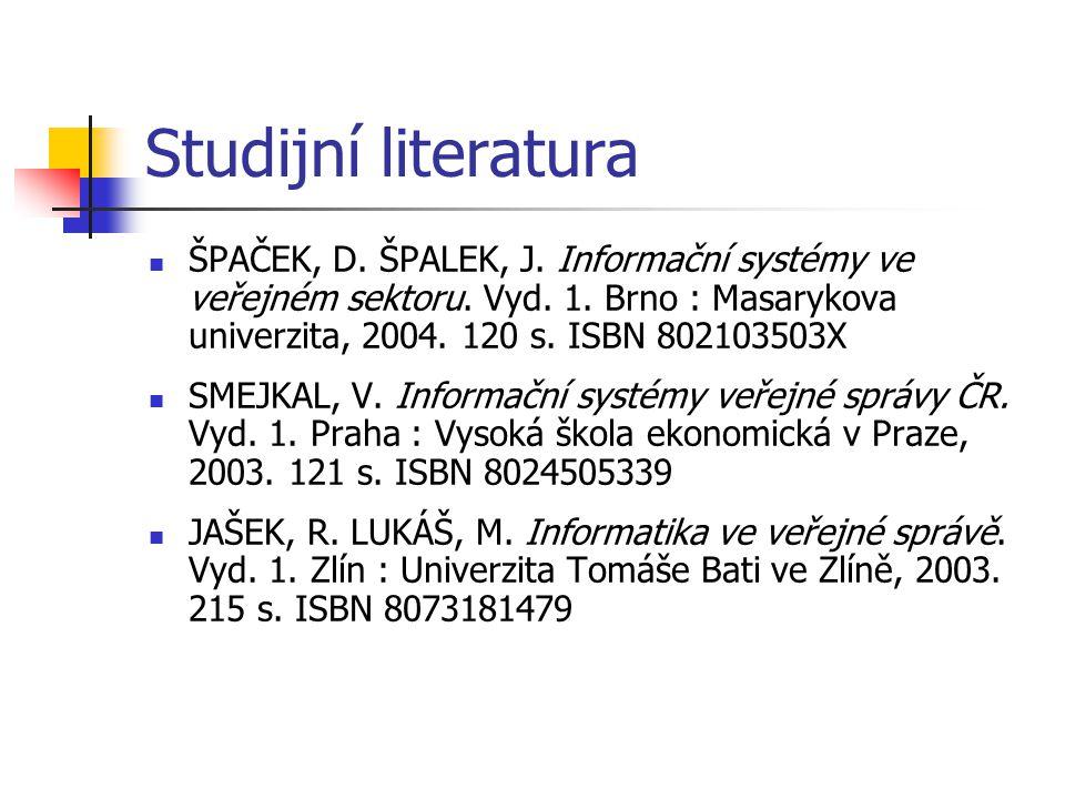 Studijní literatura ŠPAČEK, D. ŠPALEK, J. Informační systémy ve veřejném sektoru. Vyd. 1. Brno : Masarykova univerzita, 2004. 120 s. ISBN 802103503X.