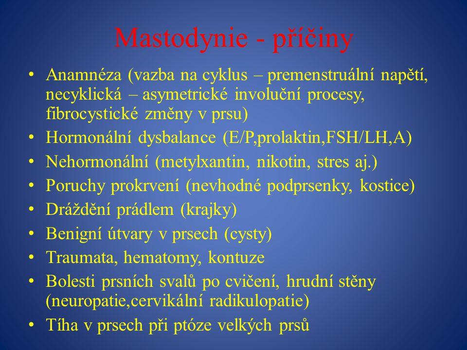 Mastodynie - příčiny Anamnéza (vazba na cyklus – premenstruální napětí, necyklická – asymetrické involuční procesy, fibrocystické změny v prsu)