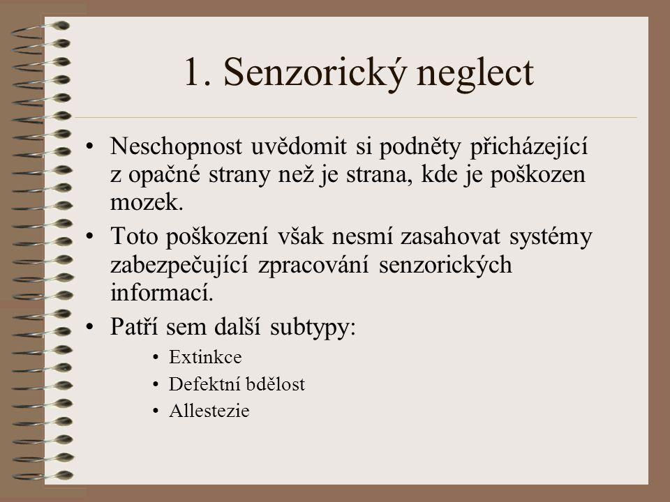1. Senzorický neglect Neschopnost uvědomit si podněty přicházející z opačné strany než je strana, kde je poškozen mozek.