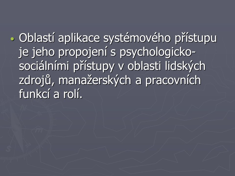 Oblastí aplikace systémového přístupu je jeho propojení s psychologicko-sociálními přístupy v oblasti lidských zdrojů, manažerských a pracovních funkcí a rolí.