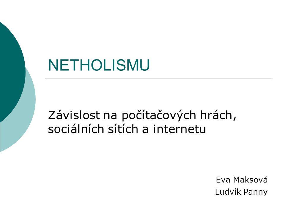 NETHOLISMU Závislost na počítačových hrách, sociálních sítích a internetu Eva Maksová Ludvík Panny