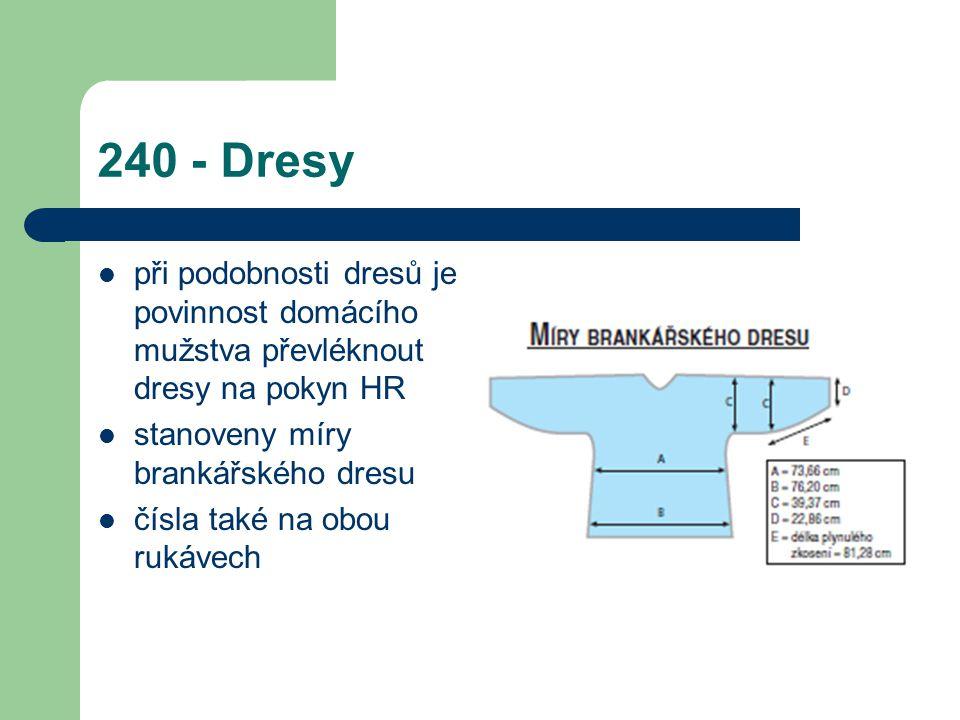 240 - Dresy při podobnosti dresů je povinnost domácího mužstva převléknout dresy na pokyn HR. stanoveny míry brankářského dresu.