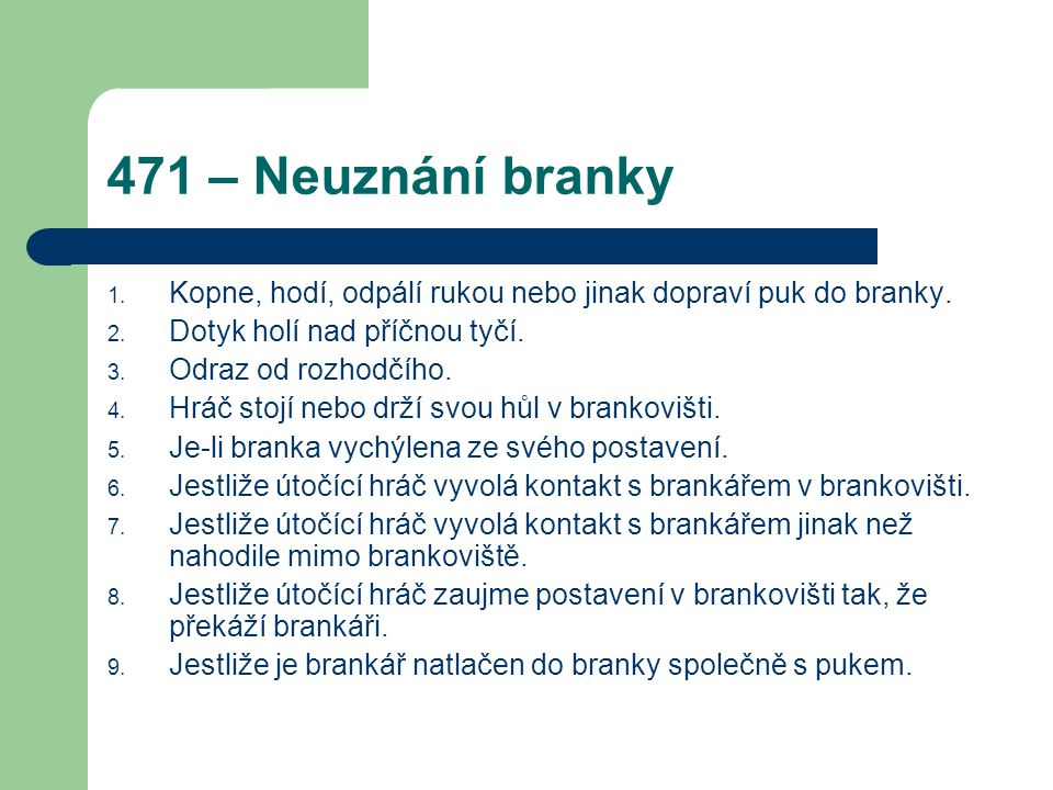 471 – Neuznání branky Kopne, hodí, odpálí rukou nebo jinak dopraví puk do branky. Dotyk holí nad příčnou tyčí.