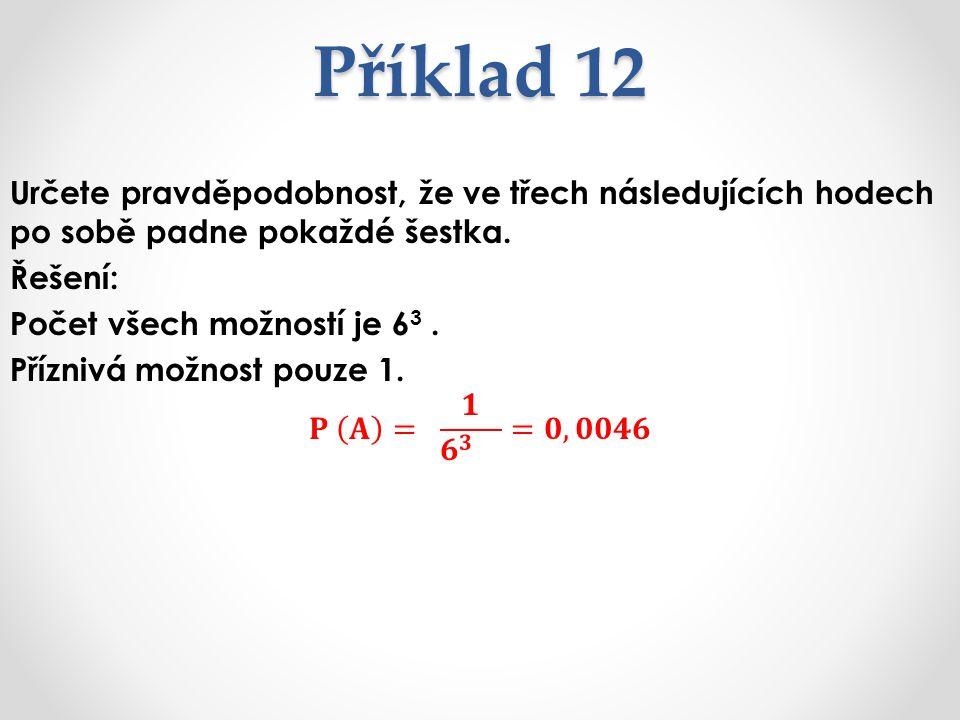 Příklad 12 Určete pravděpodobnost, že ve třech následujících hodech po sobě padne pokaždé šestka. Řešení: