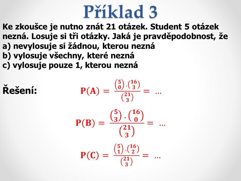 Příklad 3 Řešení: 𝐏 𝐀 = 𝟓 𝟎 . 𝟏𝟔 𝟑 𝟐𝟏 𝟑 = … 𝐏(𝐁)= 𝟓 𝟑 . 𝟏𝟔 𝟎 𝟐𝟏 𝟑 = …