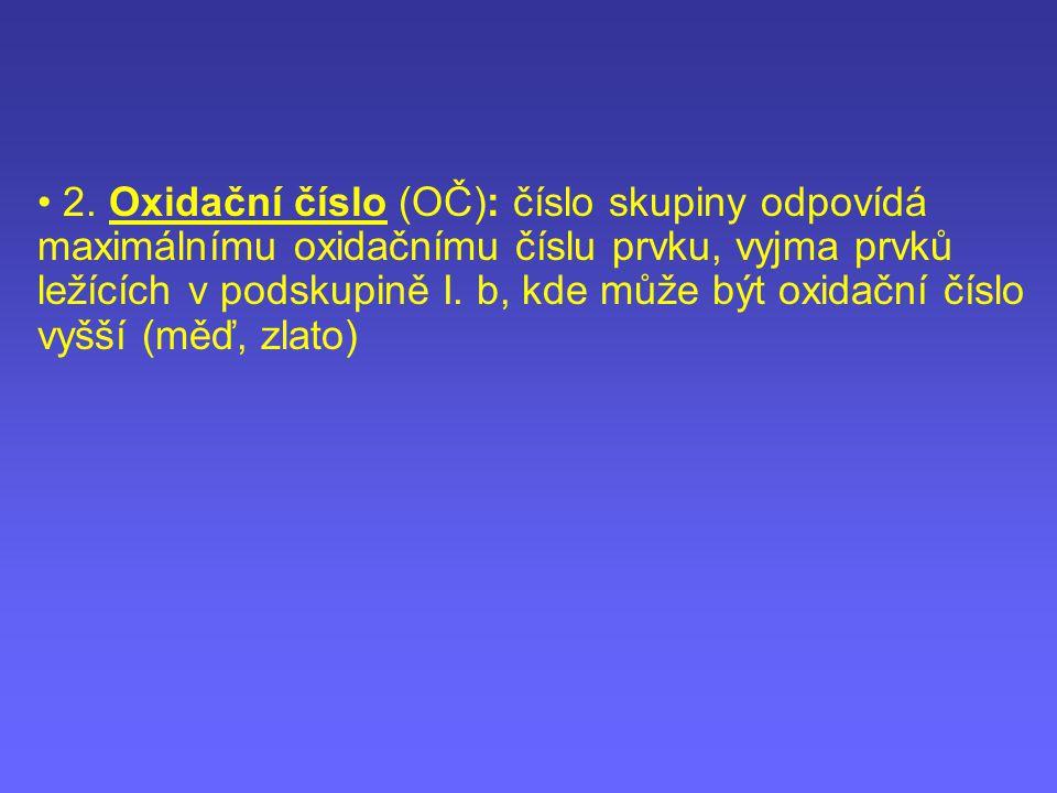 2. Oxidační číslo (OČ): číslo skupiny odpovídá maximálnímu oxidačnímu číslu prvku, vyjma prvků ležících v podskupině I.