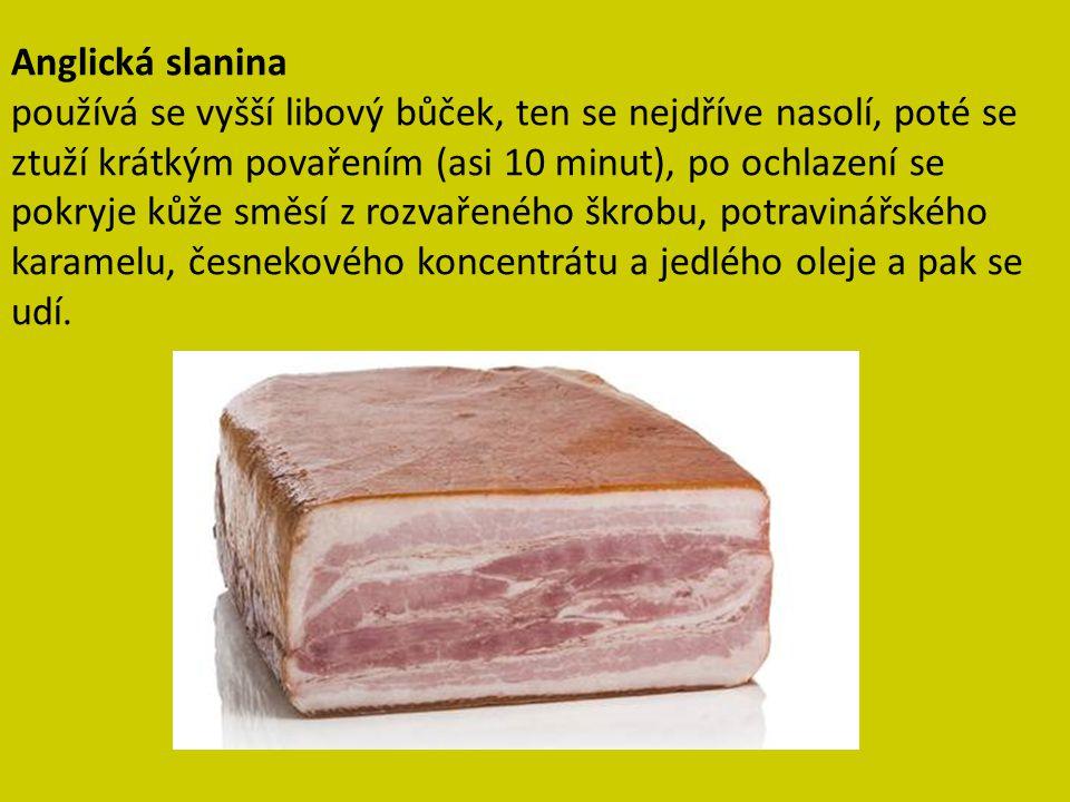 Anglická slanina používá se vyšší libový bůček, ten se nejdříve nasolí, poté se ztuží krátkým povařením (asi 10 minut), po ochlazení se pokryje kůže směsí z rozvařeného škrobu, potravinářského karamelu, česnekového koncentrátu a jedlého oleje a pak se udí.