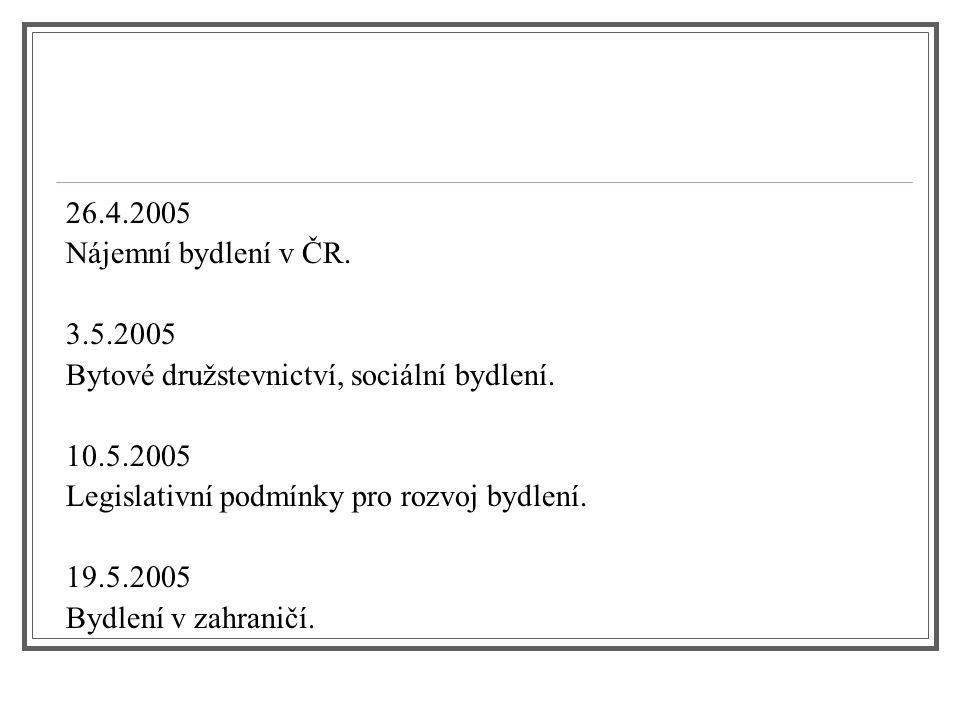 26.4.2005 Nájemní bydlení v ČR. 3.5.2005. Bytové družstevnictví, sociální bydlení. 10.5.2005. Legislativní podmínky pro rozvoj bydlení.