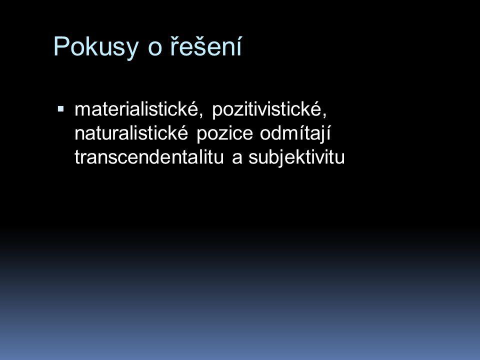 Pokusy o řešení materialistické, pozitivistické, naturalistické pozice odmítají transcendentalitu a subjektivitu.
