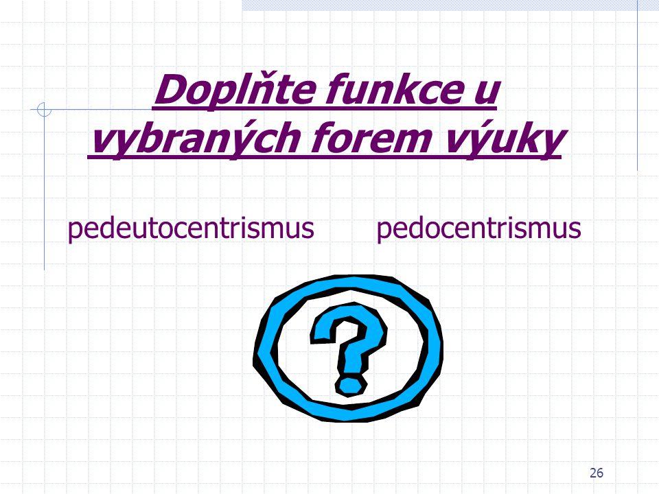 Doplňte funkce u vybraných forem výuky pedeutocentrismus pedocentrismus