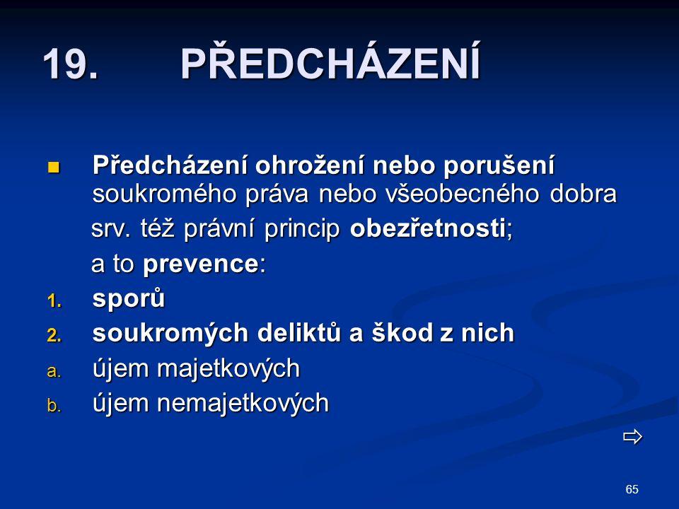 19. PŘEDCHÁZENÍ Předcházení ohrožení nebo porušení soukromého práva nebo všeobecného dobra. srv. též právní princip obezřetnosti;