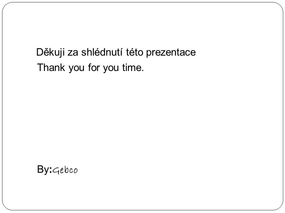 Děkuji za shlédnutí této prezentace Thank you for you time. By:Gebco