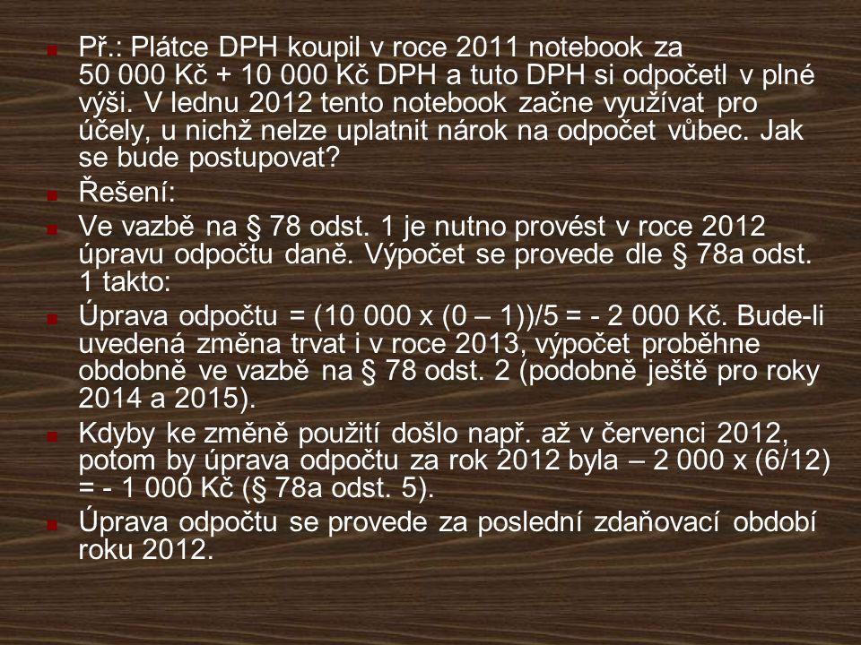 Př.: Plátce DPH koupil v roce 2011 notebook za 50 000 Kč + 10 000 Kč DPH a tuto DPH si odpočetl v plné výši. V lednu 2012 tento notebook začne využívat pro účely, u nichž nelze uplatnit nárok na odpočet vůbec. Jak se bude postupovat