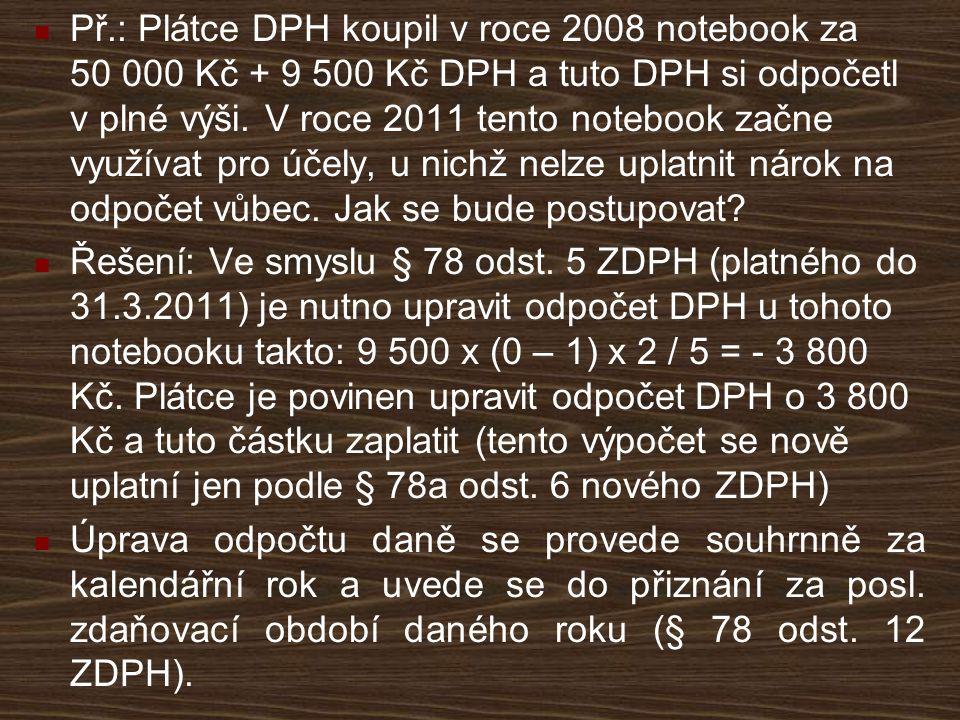Př.: Plátce DPH koupil v roce 2008 notebook za 50 000 Kč + 9 500 Kč DPH a tuto DPH si odpočetl v plné výši. V roce 2011 tento notebook začne využívat pro účely, u nichž nelze uplatnit nárok na odpočet vůbec. Jak se bude postupovat