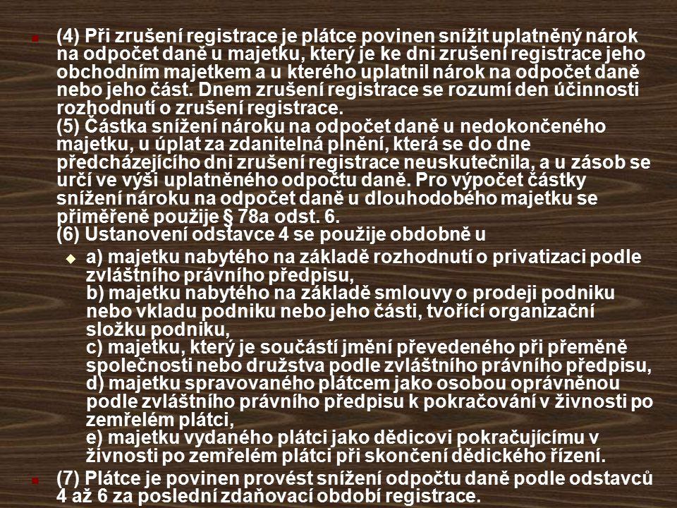 (4) Při zrušení registrace je plátce povinen snížit uplatněný nárok na odpočet daně u majetku, který je ke dni zrušení registrace jeho obchodním majetkem a u kterého uplatnil nárok na odpočet daně nebo jeho část. Dnem zrušení registrace se rozumí den účinnosti rozhodnutí o zrušení registrace. (5) Částka snížení nároku na odpočet daně u nedokončeného majetku, u úplat za zdanitelná plnění, která se do dne předcházejícího dni zrušení registrace neuskutečnila, a u zásob se určí ve výši uplatněného odpočtu daně. Pro výpočet částky snížení nároku na odpočet daně u dlouhodobého majetku se přiměřeně použije § 78a odst. 6. (6) Ustanovení odstavce 4 se použije obdobně u