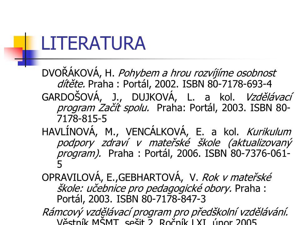 LITERATURA DVOŘÁKOVÁ, H. Pohybem a hrou rozvíjíme osobnost dítěte. Praha : Portál, 2002. ISBN 80-7178-693-4.
