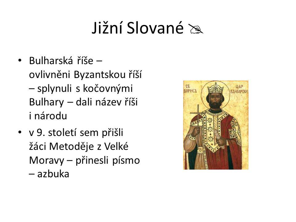Jižní Slované  Bulharská říše – ovlivněni Byzantskou říší – splynuli s kočovnými Bulhary – dali název říši i národu.