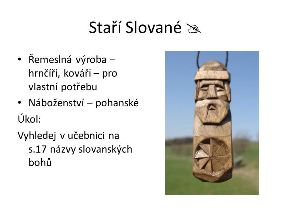 Staří Slované  Řemeslná výroba – hrnčíři, kováři – pro vlastní potřebu. Náboženství – pohanské. Úkol:
