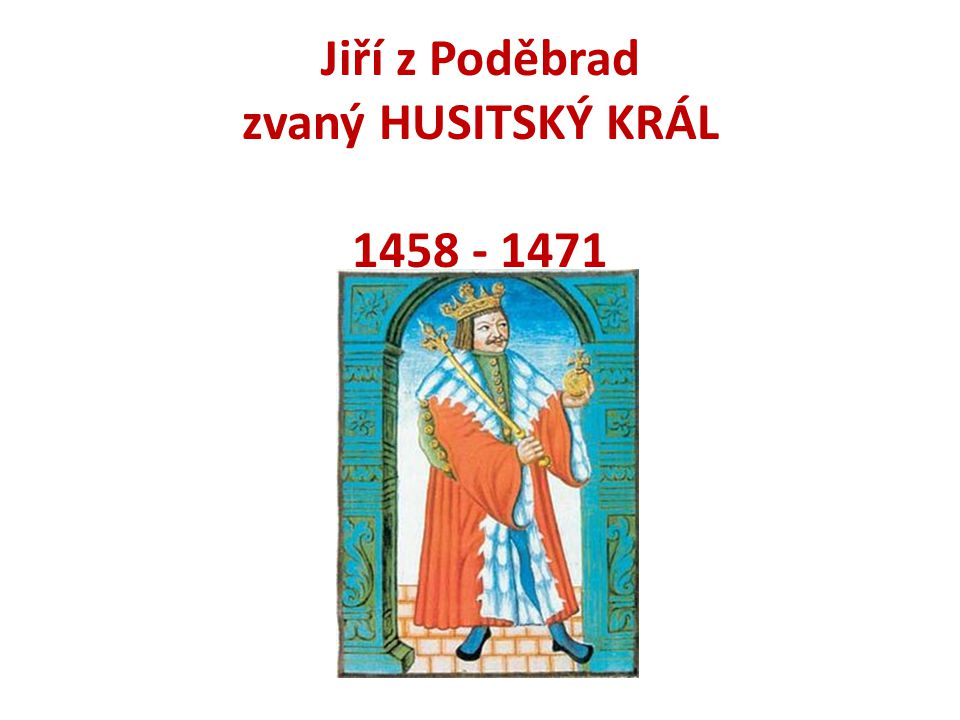 Jiří z Poděbrad zvaný HUSITSKÝ KRÁL 1458 - 1471