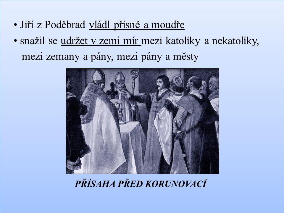 • Jiří z Poděbrad vládl přísně a moudře • snažil se udržet v zemi mír mezi katolíky a nekatolíky, mezi zemany a pány, mezi pány a městy PŘÍSAHA PŘED KORUNOVACÍ