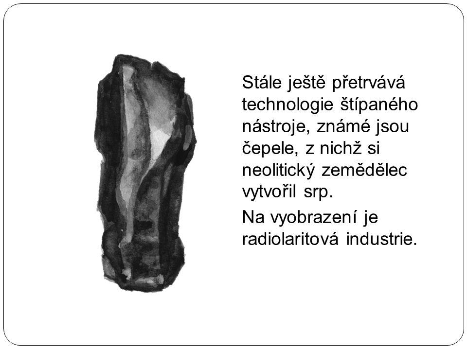Stále ještě přetrvává technologie štípaného nástroje, známé jsou čepele, z nichž si neolitický zemědělec vytvořil srp.