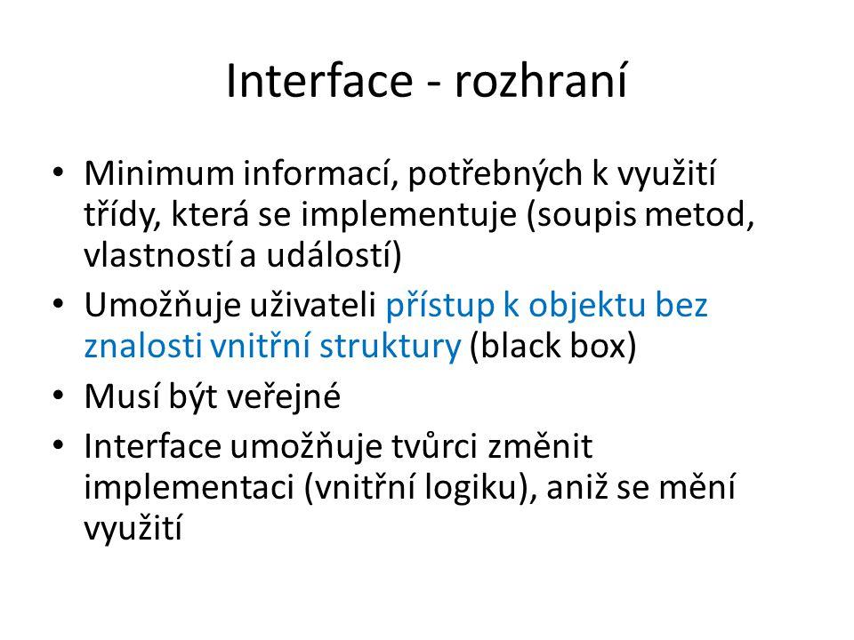 Interface - rozhraní Minimum informací, potřebných k využití třídy, která se implementuje (soupis metod, vlastností a událostí)