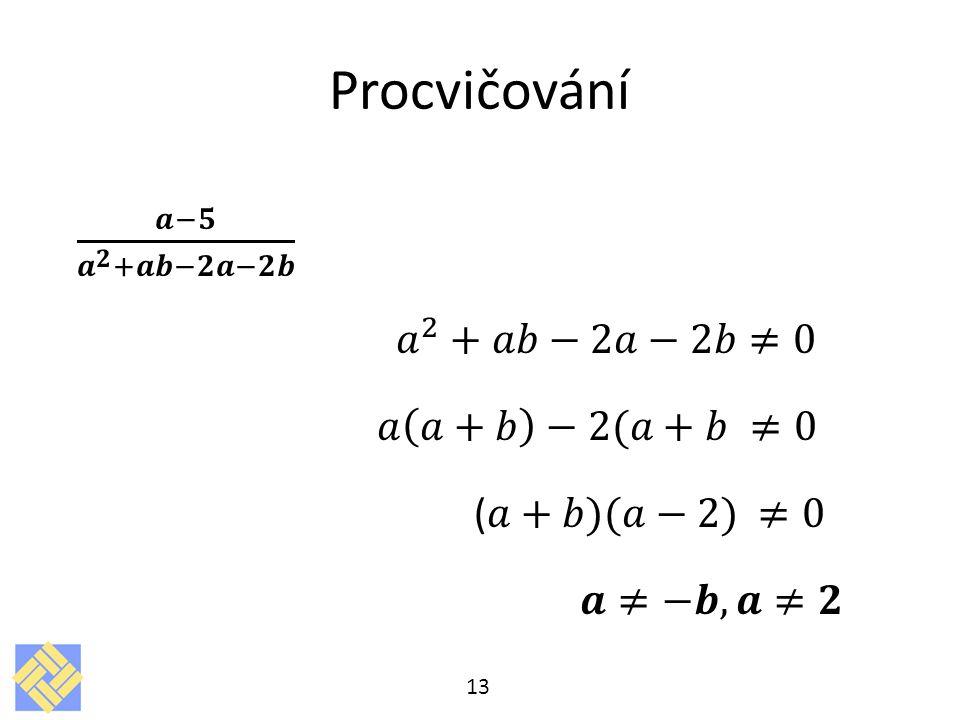 Procvičování 𝒂−𝟓 𝒂 𝟐 +𝒂𝒃−𝟐𝒂−𝟐𝒃 𝑎 2 +𝑎𝑏−2𝑎−2𝑏≠0 𝑎 𝑎+𝑏 −2(𝑎+𝑏 ≠0 (𝑎+𝑏)(𝑎−2) ≠0 𝒂≠−𝒃, 𝒂≠𝟐