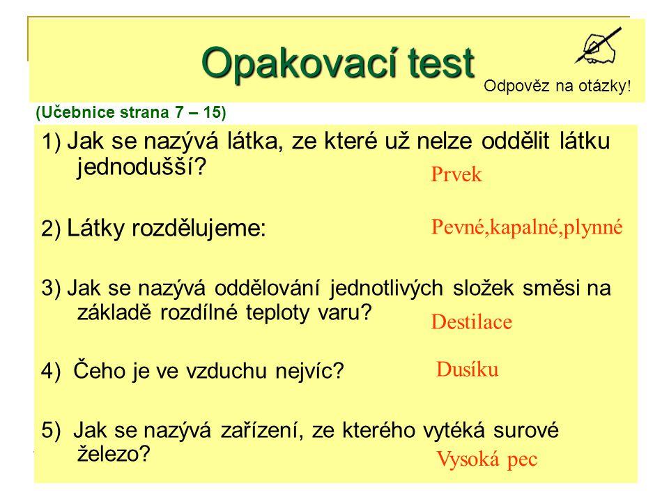 Opakovací test Odpověz na otázky! (Učebnice strana 7 – 15) 1) Jak se nazývá látka, ze které už nelze oddělit látku jednodušší