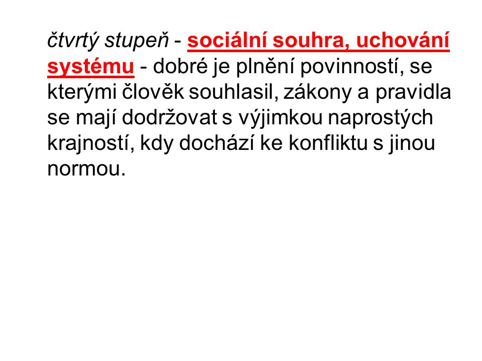 čtvrtý stupeň - sociální souhra, uchování systému - dobré je plnění povinností, se kterými člověk souhlasil, zákony a pravidla se mají dodržovat s výjimkou naprostých krajností, kdy dochází ke konfliktu s jinou normou.