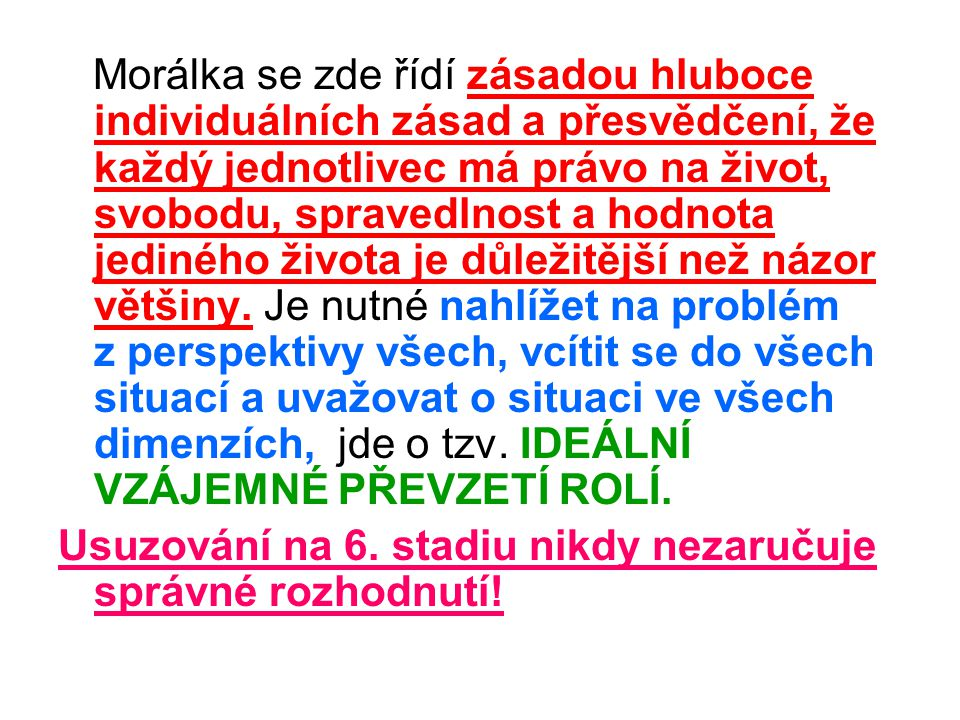 Morálka se zde řídí zásadou hluboce individuálních zásad a přesvědčení, že každý jednotlivec má právo na život, svobodu, spravedlnost a hodnota jediného života je důležitější než názor většiny. Je nutné nahlížet na problém z perspektivy všech, vcítit se do všech situací a uvažovat o situaci ve všech dimenzích, jde o tzv. IDEÁLNÍ VZÁJEMNÉ PŘEVZETÍ ROLÍ.