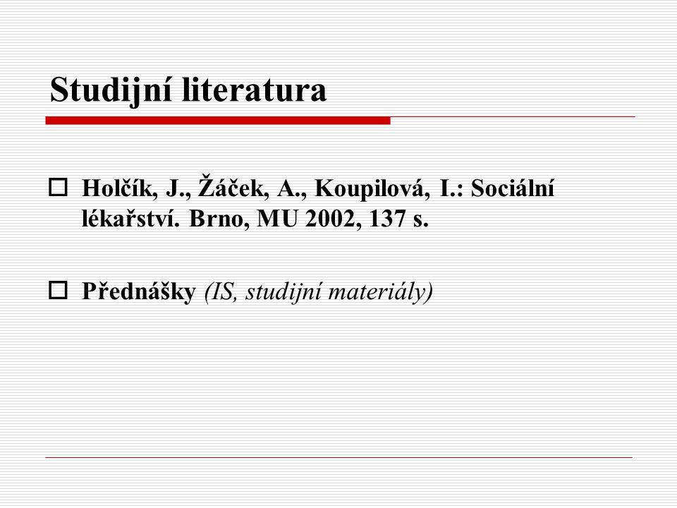 Studijní literatura Holčík, J., Žáček, A., Koupilová, I.: Sociální lékařství. Brno, MU 2002, 137 s.