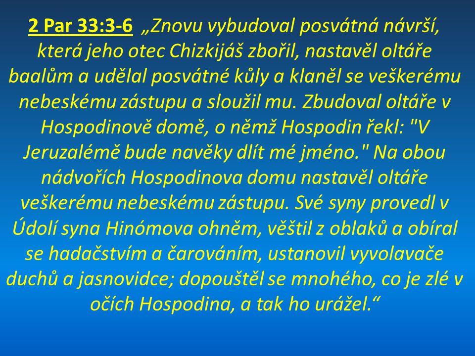"""2 Par 33:3-6 """"Znovu vybudoval posvátná návrší, která jeho otec Chizkijáš zbořil, nastavěl oltáře baalům a udělal posvátné kůly a klaněl se veškerému nebeskému zástupu a sloužil mu. Zbudoval oltáře v Hospodinově domě, o němž Hospodin řekl: V Jeruzalémě bude navěky dlít mé jméno. Na obou nádvořích Hospodinova domu nastavěl oltáře veškerému nebeskému zástupu. Své syny provedl v Údolí syna Hinómova ohněm, věštil z oblaků a obíral se hadačstvím a čarováním, ustanovil vyvolavače duchů a jasnovidce; dopouštěl se mnohého, co je zlé v očích Hospodina, a tak ho urážel."""