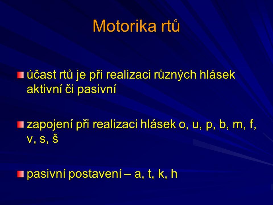 Motorika rtů účast rtů je při realizaci různých hlásek aktivní či pasivní. zapojení při realizaci hlásek o, u, p, b, m, f, v, s, š.