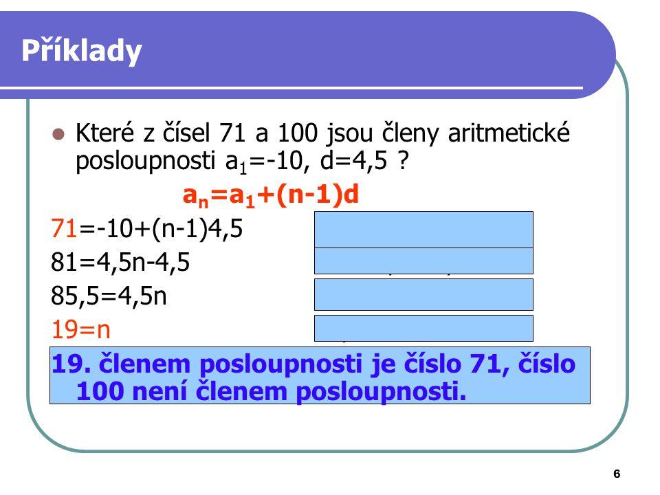 Příklady Které z čísel 71 a 100 jsou členy aritmetické posloupnosti a1=-10, d=4,5 an=a1+(n-1)d. 71=-10+(n-1)4,5 100=-10+(n-1)4,5.