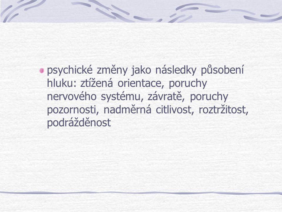 psychické změny jako následky působení hluku: ztížená orientace, poruchy nervového systému, závratě, poruchy pozornosti, nadměrná citlivost, roztržitost, podrážděnost