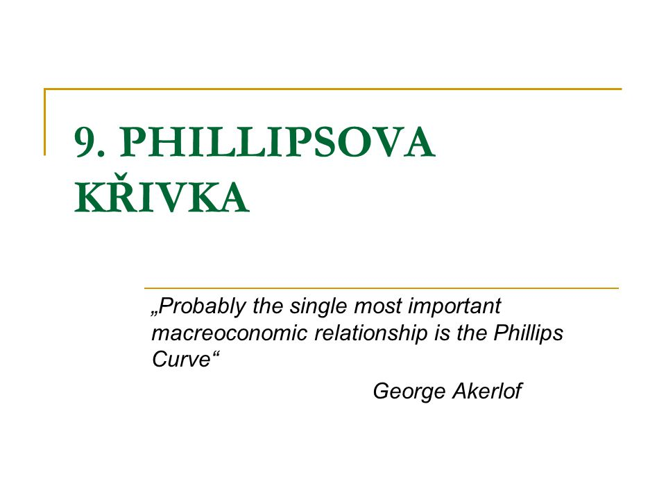 "9. PHILLIPSOVA KŘIVKA ""Probably the single most important macreoconomic relationship is the Phillips Curve"