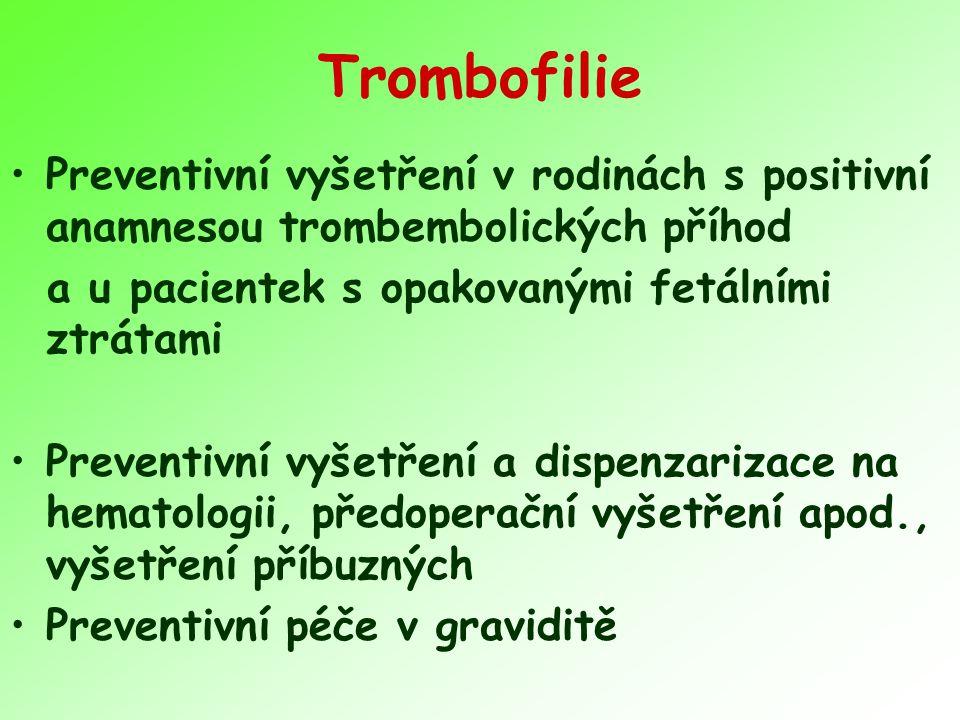 Trombofilie Preventivní vyšetření v rodinách s positivní anamnesou trombembolických příhod. a u pacientek s opakovanými fetálními ztrátami.