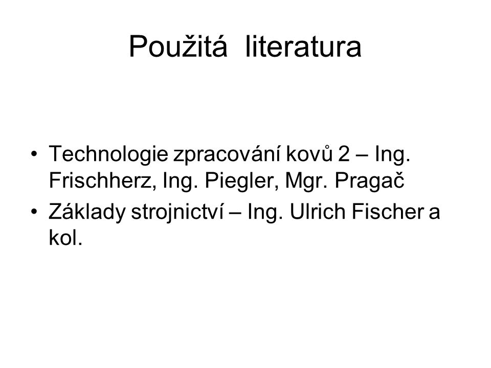 Použitá literatura Technologie zpracování kovů 2 – Ing.
