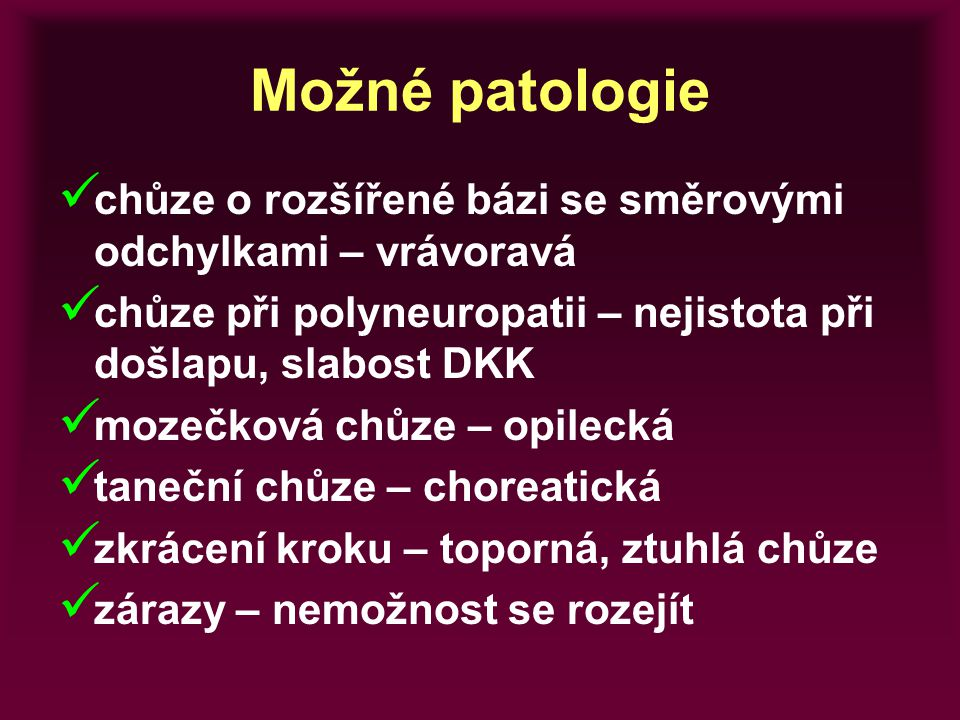 Možné patologie chůze o rozšířené bázi se směrovými odchylkami – vrávoravá. chůze při polyneuropatii – nejistota při došlapu, slabost DKK.