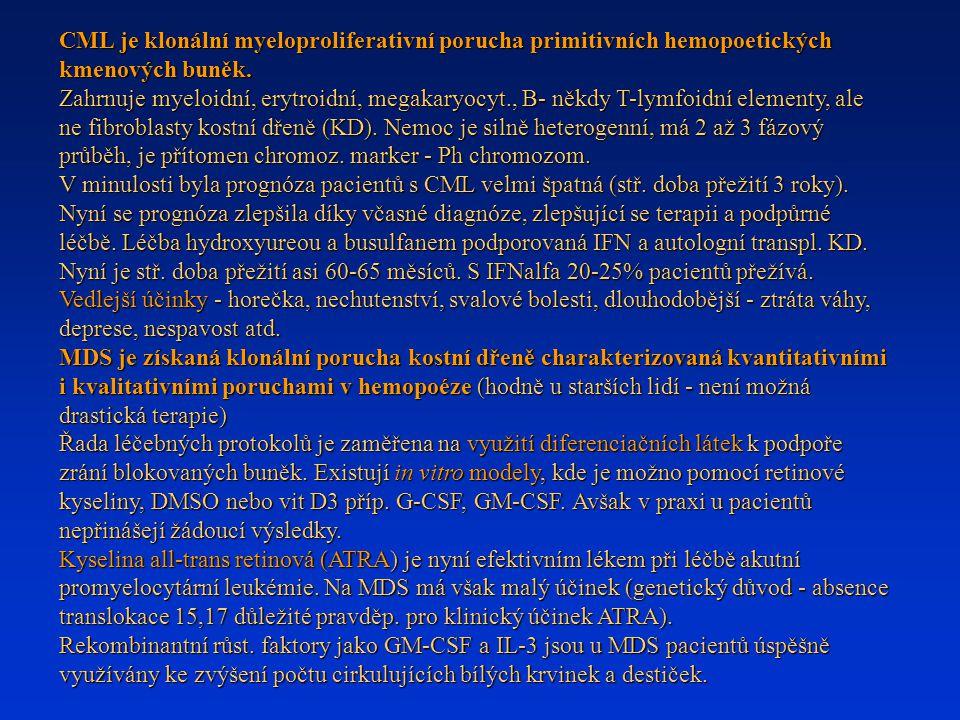 CML je klonální myeloproliferativní porucha primitivních hemopoetických kmenových buněk. Zahrnuje myeloidní, erytroidní, megakaryocyt., B- někdy T-lymfoidní elementy, ale ne fibroblasty kostní dřeně (KD). Nemoc je silně heterogenní, má 2 až 3 fázový průběh, je přítomen chromoz. marker - Ph chromozom. V minulosti byla prognóza pacientů s CML velmi špatná (stř. doba přežití 3 roky). Nyní se prognóza zlepšila díky včasné diagnóze, zlepšující se terapii a podpůrné léčbě. Léčba hydroxyureou a busulfanem podporovaná IFN a autologní transpl. KD. Nyní je stř. doba přežití asi 60-65 měsíců. S IFNalfa 20-25% pacientů přežívá. Vedlejší účinky - horečka, nechutenství, svalové bolesti, dlouhodobější - ztráta váhy, deprese, nespavost atd.