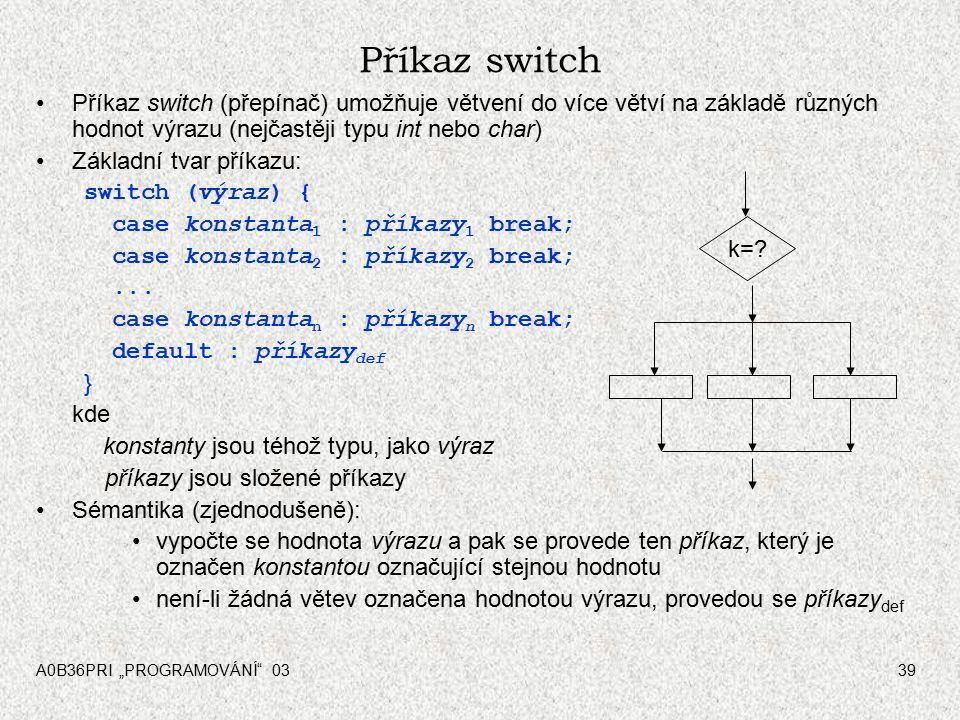 Příkaz switch Příkaz switch (přepínač) umožňuje větvení do více větví na základě různých hodnot výrazu (nejčastěji typu int nebo char)