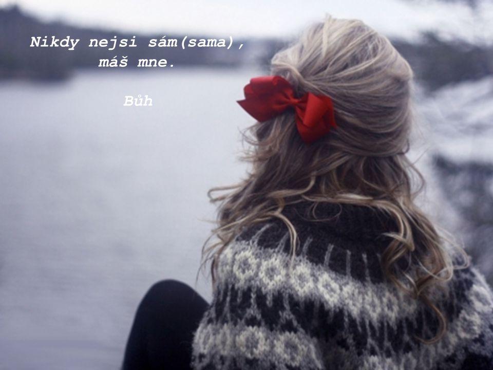Nikdy nejsi sám(sama), máš mne. Bůh